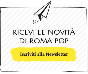 Iscriviti Gratuitamente alla Newsletter di Roma Pop